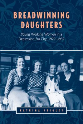 Breadwinning Daughters: Young Working Women in a Depression-Era City, 1929-1939 9781442610033