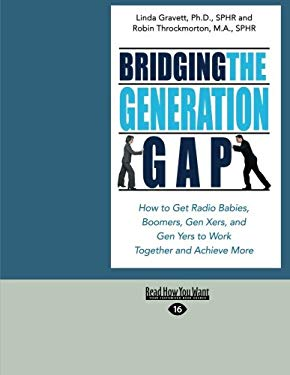 Bridging the Generation Gap: How to Get Radio Babies, Boomers, Gen Xers, and Gen Yers to Work Together and Achieve More (Easyread Large Edition) 9781442958517