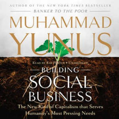 Building Social Business: The New Kind of Capitalism That Serves Humanitys Most Pressing Needs 9781441735324