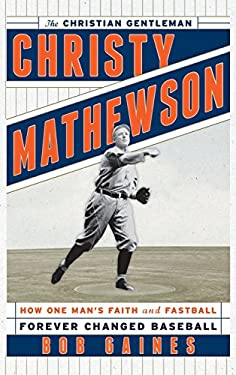 Christy Mathewson, the Christian Gentleman : How One Man's Faith and Fastball Forever Changed Baseball
