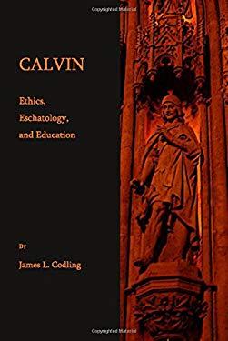 Calvin: Ethics, Eschatology, and Education
