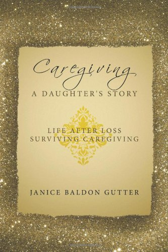 Caregiving: A Daughter's Story: Life After Loss - Surviving Caregiving 9781449025038