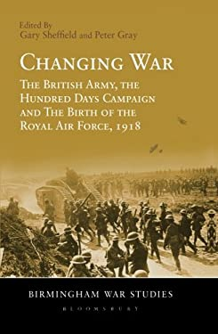 Changing War: The British Army, the Hundred Days Campaign and the Birth of the Royal Air Force, 1918 9781441156334