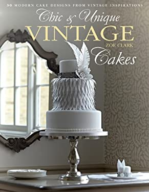 Chic & Unique Vintage Cakes: 30 Modern Cake Designs from Vintage Inspirations 9781446302859