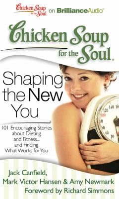 Chicken Soup for the Soul: Shaping the New You: 101 Encouraging Stories about Dieting and Fitness... and Finding What Works for You 9781441877871