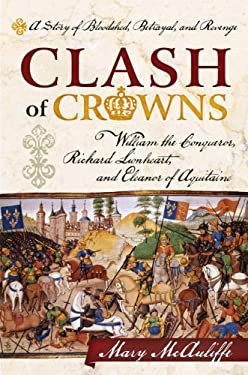 Clash of Crowns: William the Conqueror, Richard Lionheart, and Eleanor of Aquitaine a Story of Bloodshed, Betrayal, and Revenge 9781442214712