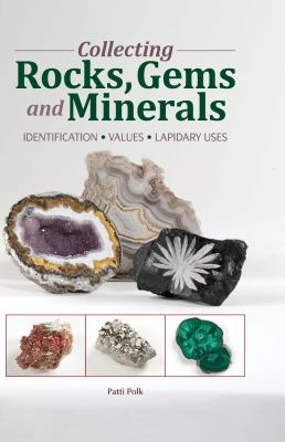 Collecting Rocks, Gems and Minerals: Identification, Values, Lapidary Uses 9781440204159