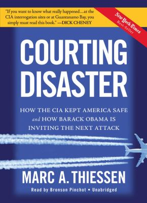 Courting Disaster: How the CIA Kept America Safe and How Barack Obama Is Inviting the Next Attack 9781441756336