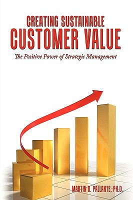 Creating Sustainable Customer Value: The Positive Power of Strategic Management 9781449089511