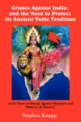 Crimes Against India: And the Need to Protect Its Ancient Vedic Tradition: 1000 Years of Attacks Against Hinduism and What to Do about It 9781440111587