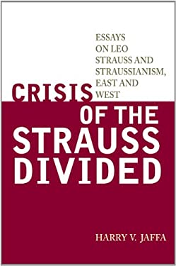 Crisis of the Strauss Divided: Essays on Leo Strauss and Straussianism, East and West 9781442217119