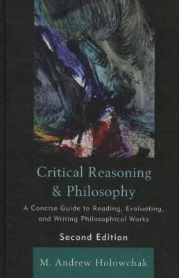 Critical Reasoning and Philosophy: A Concise Guide to Reading, Evaluating, and Writing Philosophical Works 9781442205215