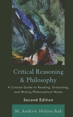 Critical Reasoning & Philosophy: A Concise Guide to Reading, Evaluating, and Writing Philosophical Works 9781442205222