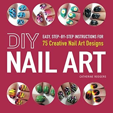 DIY Nail Art: Easy, Step-By-Step Instructions for 75 Creative Nail Art Designs 9781440545177