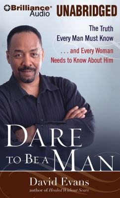Dare to Be a Man: The Truth Every Man Must Know...and Every Woman Needs to Know about Him 9781441887238