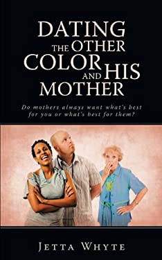 Dating the Other Color and His Mother: Do Mother's Always Want What's Best for You or What's Best for Them? 9781440157639