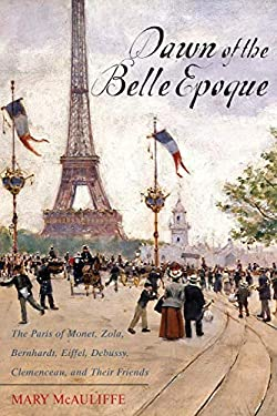 Dawn of the Belle Epoque: The Paris of Monet, Zola, Bernhardt, Eiffel, Debussy, Clemenceau, and Their Friends 9781442209275
