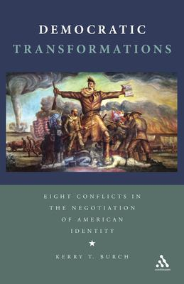 Democratic Transformations: Eight Conflicts in the Negotiation of American Identity 9781441173782