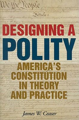 Designing a Polity: America's Constitution in Theory and Practice 9781442207905