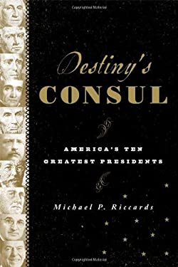 Destiny's Consul: America's Ten Greatest Presidents 9781442216242