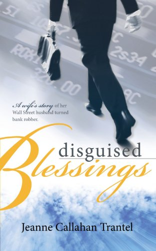Disguised Blessings: A Wife's Story of Her Wall Street Husband Turned Bank Robber 9781449028374