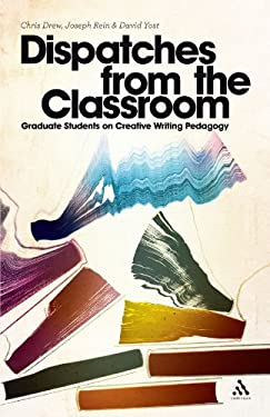 Dispatches from the Classroom: Graduate Students on Creative Writing Pedagogy 9781441156808