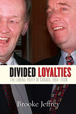 Divided Loyalties: The Liberal Party of Canada, 1984-2008 9781442610651