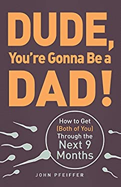 Dude, You're Gonna Be a Dad!: How to Get (Both of You) Through the Next 9 Months 9781440505362