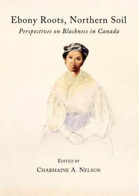 Ebony Roots, Northern Soil: Perspectives on Blackness in Canada 9781443825641