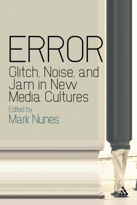 Error: Glitch, Noise, and Jam in New Media Cultures 9781441121202