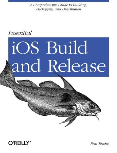 Essential IOS Build and Release: A Comprehensive Guide to Building, Packaging, and Distribution 9781449313944