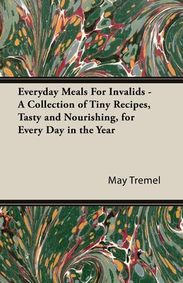 Everyday Meals for Invalids - A Collection of Tiny Recipes, Tasty and Nourishing, for Every Day in the Year 9781443736800