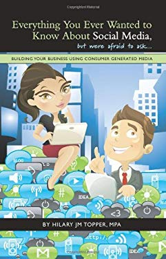 Everything You Ever Wanted to Know about Social Media, But Were Afraid to Ask...: Building Your Business Using Consumer Generated Media 9781440153624