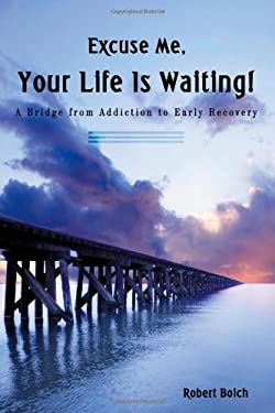 Excuse Me, Your Life Is Waiting!: A Bridge from Addiction to Early Recovery 9781440121074