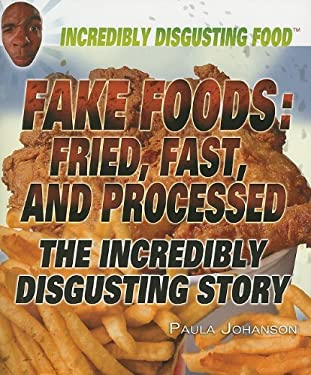 Fake Foods: Fried, Fast, and Processed: The Incredibly Disgusting Story 9781448822850