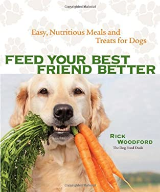 Feed Your Best Friend Better: Easy, Nutritious Meals and Treats for Dogs 9781449409937