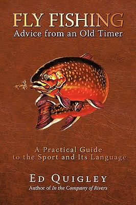 Fly Fishing Advice from an Old Timer: A Practical Guide to the Sport and Its Language 9781440165504