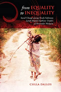 From Equality to Inequality: Social Change Among Newly Sedentary Lanoh Hunter-Gatherer Traders of Peninsular Malaysia 9781442611221
