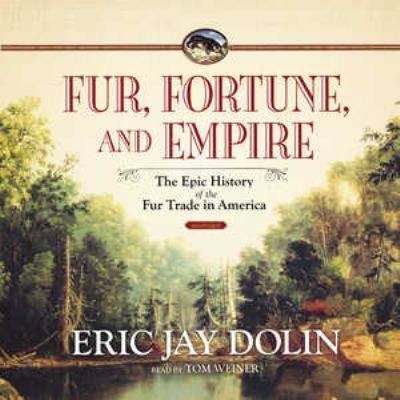 Fur, Fortune, and Empire: The Epic History of the Fur Trade in America 9781441760630