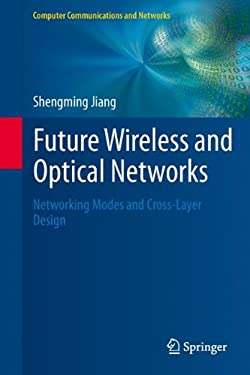 Future Wireless and Optical Networks: Networking Modes and Cross-Layer Design 9781447128212