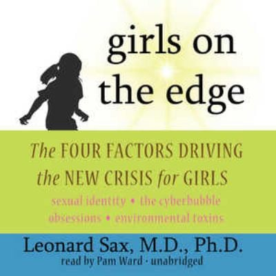 Girls on the Edge: The Four Factors Driving the New Crisis for Girls: Sexual Identity, the Cyberbubble, Obsessions, Environmental Toxins 9781441743480