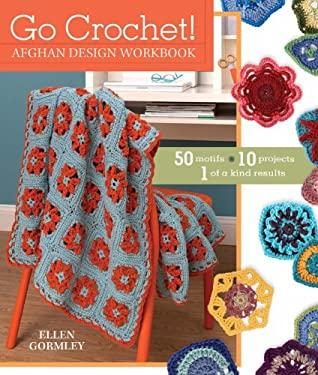 Go Crochet! Afghan Design Workshop: 50 Motifs, 10 Projects, 1 of a Kind Results 9781440209079