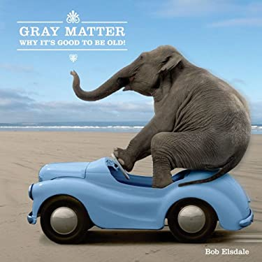 Gray Matter: Why It's Good to Be Old! 9781449406578