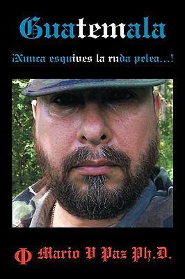Guatemala: Nunca Esquives La Ruda Pelea...!: La Ltima Lnea de Defensa 9781449074470