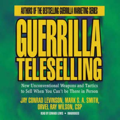 Guerrilla Teleselling: New Unconventional Weapons and Tactics to Sell When You Can't Be There in Person 9781441713742