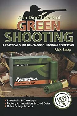 Gun Digest Book of Green Shooting: A Practical Guide to Non-Toxic Hunting and Recreation 9781440213625