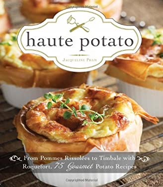 Haute Potato: From Pommes Rissolees to Timbale with Roquefort, 75 Gourmet Potato Recipes 9781440543951