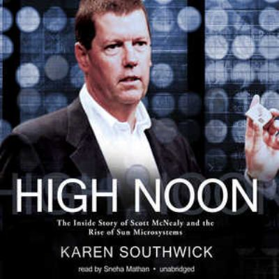 High Noon: The Inside Story of Scott McNealy and the Rise of Sun Microsystems 9781441784896
