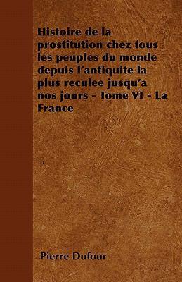 Histoire de La Prostitution Chez Tous Les Peuples Du Monde Depuis L'Antiquite La Plus Reculee Jusqu'a Nos Jours - Tome VI - La France