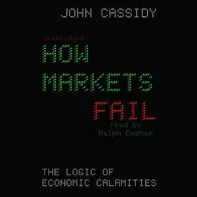 How Markets Fail: The Logic of Economic Calamities 9781441723093